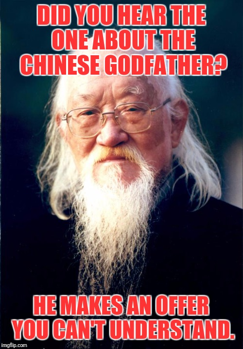 Chinese Godfather | DID YOU HEAR THE ONE ABOUT THE CHINESE GODFATHER? HE MAKES AN OFFER YOU CAN'T UNDERSTAND. | image tagged in chinese master | made w/ Imgflip meme maker