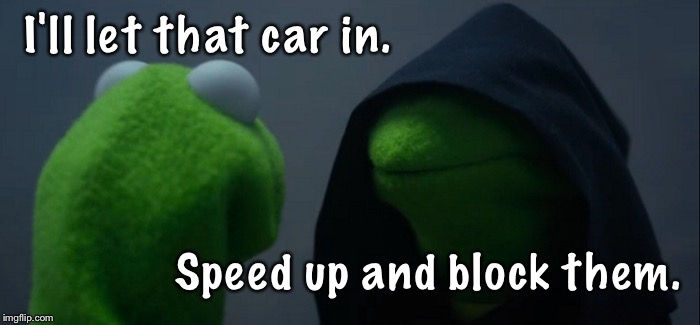 Pre road rage. | I'll let that car in. Speed up and block them. | image tagged in memes,evil kermit,funny,kermit the frog | made w/ Imgflip meme maker