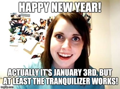 Overly Attached Girlfriend Meme | HAPPY NEW YEAR! ACTUALLY IT'S JANUARY 3RD, BUT AT LEAST THE TRANQUILIZER WORKS! | image tagged in memes,overly attached girlfriend | made w/ Imgflip meme maker