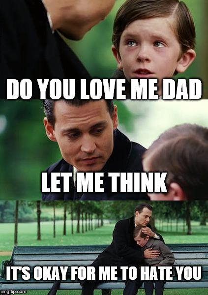 Finding Neverland | DO YOU LOVE ME DAD LET ME THINK IT'S OKAY FOR ME TO HATE YOU | image tagged in memes,finding neverland | made w/ Imgflip meme maker