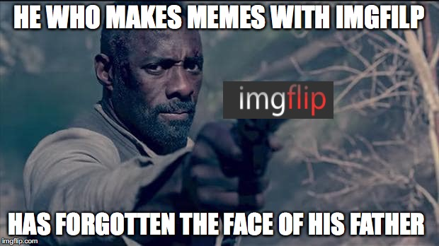 I do not makes memes with imgfilp | HE WHO MAKES MEMES WITH IMGFILP HAS FORGOTTEN THE FACE OF HIS FATHER | image tagged in memes,funny memes,funny,imgflip,funny picture | made w/ Imgflip meme maker