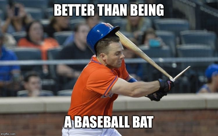 BETTER THAN BEING A BASEBALL BAT | made w/ Imgflip meme maker
