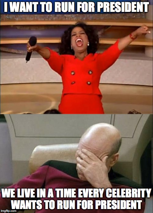 Yet another celebrity wants to run for president  | I WANT TO RUN FOR PRESIDENT WE LIVE IN A TIME EVERY CELEBRITY WANTS TO RUN FOR PRESIDENT | image tagged in memes,funny memes,funny,funny picture,captain picard facepalm,oprah you get a | made w/ Imgflip meme maker
