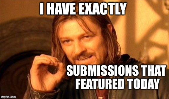One Does Not Simply Meme | I HAVE EXACTLY SUBMISSIONS THAT  FEATURED TODAY | image tagged in memes,one does not simply | made w/ Imgflip meme maker