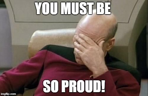 Captain Picard Facepalm Meme | YOU MUST BE SO PROUD! | image tagged in memes,captain picard facepalm | made w/ Imgflip meme maker