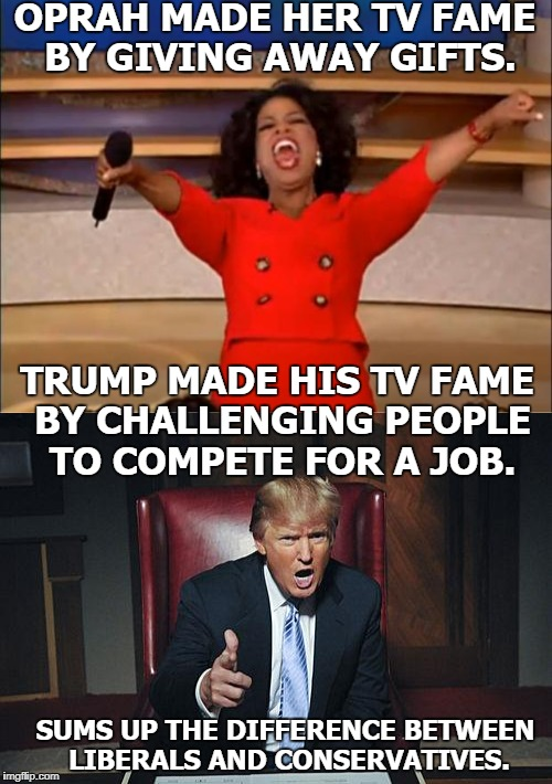 Trump vs. Winfrey 2020 | OPRAH MADE HER TV FAME BY GIVING AWAY GIFTS. SUMS UP THE DIFFERENCE BETWEEN LIBERALS AND CONSERVATIVES. TRUMP MADE HIS TV FAME BY CHALLENGIN | image tagged in oprah you get a,donald trump you're fired,2020,liberals,conservatives,memes | made w/ Imgflip meme maker