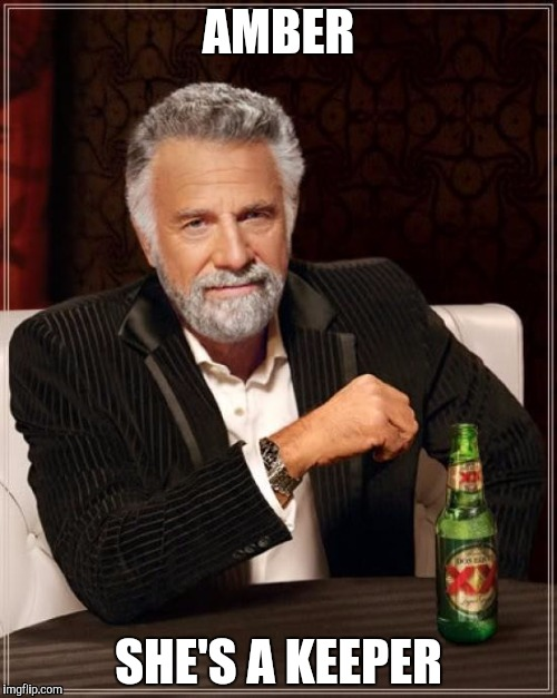 The Most Interesting Man In The World Meme | AMBER SHE'S A KEEPER | image tagged in memes,the most interesting man in the world | made w/ Imgflip meme maker