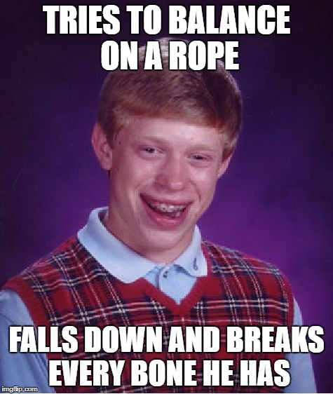 Balance | TRIES TO BALANCE ON A ROPE FALLS DOWN AND BREAKS EVERY BONE HE HAS | image tagged in memes,bad luck brian,bones,balance,funny | made w/ Imgflip meme maker