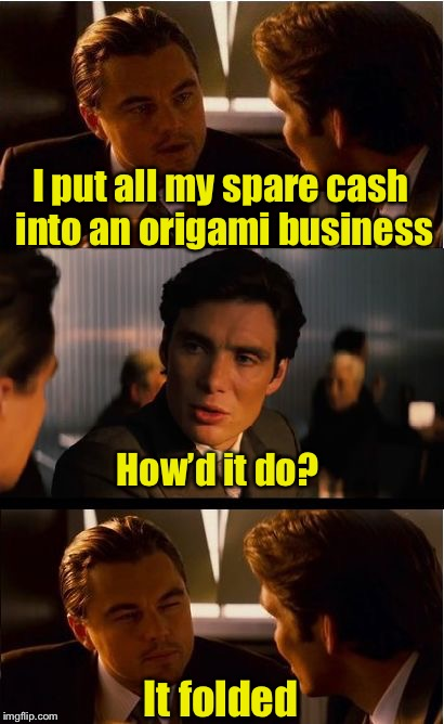 Inception Meme | I put all my spare cash into an origami business It folded How'd it do? | image tagged in memes,inception | made w/ Imgflip meme maker