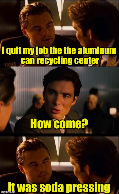 Recycling Bad Puns to save the Internet | I quit my job the the aluminum can recycling center It was soda pressing How come? | image tagged in memes,inception | made w/ Imgflip meme maker