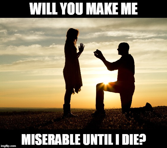 WILL YOU MAKE ME MISERABLE UNTIL I DIE? | image tagged in marriage,proposal,misery,girlfriend,wedding,memes | made w/ Imgflip meme maker