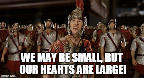 WE MAY BE SMALL, BUT OUR HEARTS ARE LARGE! | made w/ Imgflip meme maker