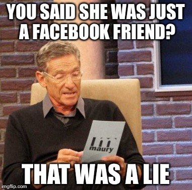 Maury Lie Detector Meme | YOU SAID SHE WAS JUST A FACEBOOK FRIEND? THAT WAS A LIE | image tagged in memes,maury lie detector | made w/ Imgflip meme maker