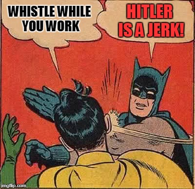 Batman Slapping Robin Meme | WHISTLE WHILE YOU WORK HITLER IS A JERK! | image tagged in memes,batman slapping robin | made w/ Imgflip meme maker