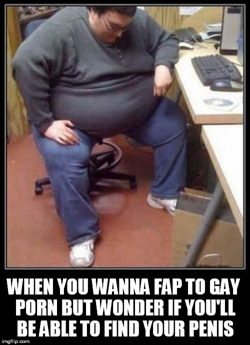 gaymer | WHEN YOU WANNA FAP TO GAY PORN BUT WONDER IF YOU'LL BE ABLE TO FIND YOUR P**IS | image tagged in fat gamer,gamer,fap,fat ass,fat man,geek week | made w/ Imgflip meme maker