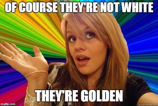 OF COURSE THEY'RE NOT WHITE THEY'RE GOLDEN | made w/ Imgflip meme maker