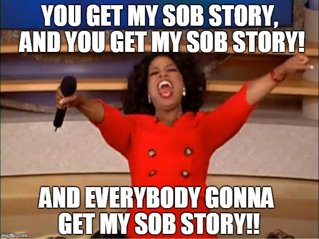 Oprah You Get A Meme | YOU GET MY SOB STORY, AND YOU GET MY SOB STORY! AND EVERYBODY GONNA GET MY SOB STORY!! | image tagged in memes,oprah you get a | made w/ Imgflip meme maker