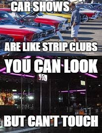 car shows are like strip clubs | image tagged in car memes,nsfw | made w/ Imgflip meme maker