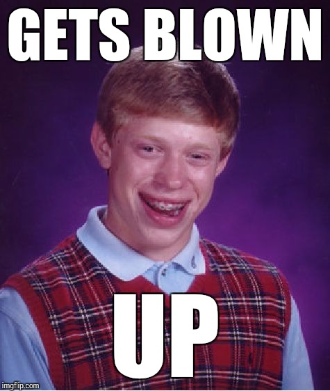 Bad Luck Brian Meme | GETS BLOWN UP | image tagged in memes,bad luck brian | made w/ Imgflip meme maker
