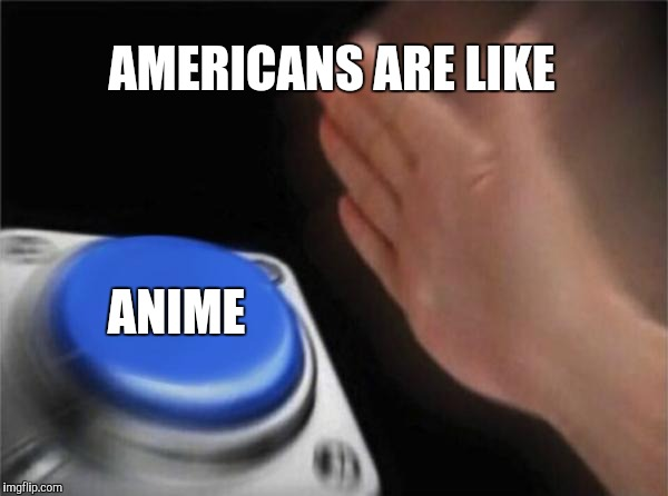Blank Nut Button Meme | AMERICANS ARE LIKE ANIME | image tagged in memes,blank nut button | made w/ Imgflip meme maker