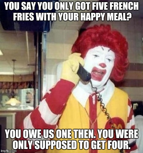 Ronald McDonald on the phone | YOU SAY YOU ONLY GOT FIVE FRENCH FRIES WITH YOUR HAPPY MEAL? YOU OWE US ONE THEN. YOU WERE ONLY SUPPOSED TO GET FOUR. | image tagged in ronald mcdonald on the phone | made w/ Imgflip meme maker