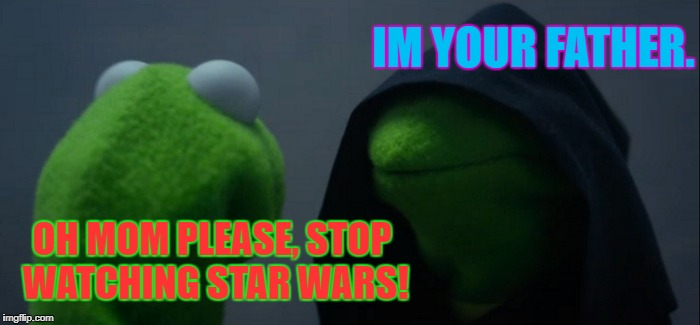Evil Kermit Meme | IM YOUR FATHER. OH MOM PLEASE, STOP WATCHING STAR WARS! | image tagged in memes,evil kermit | made w/ Imgflip meme maker
