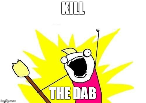 X All The Y Meme | KILL THE DAB | image tagged in memes,x all the y | made w/ Imgflip meme maker