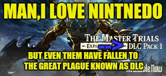 MAN,I LOVE NINTNEDO BUT EVEN THEM HAVE FALLEN TO THE GREAT PLAGUE KNOWN AS DLC --> | made w/ Imgflip meme maker