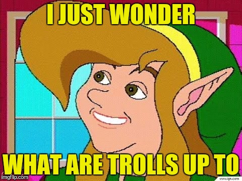 I JUST WONDER WHAT ARE TROLLS UP TO | made w/ Imgflip meme maker