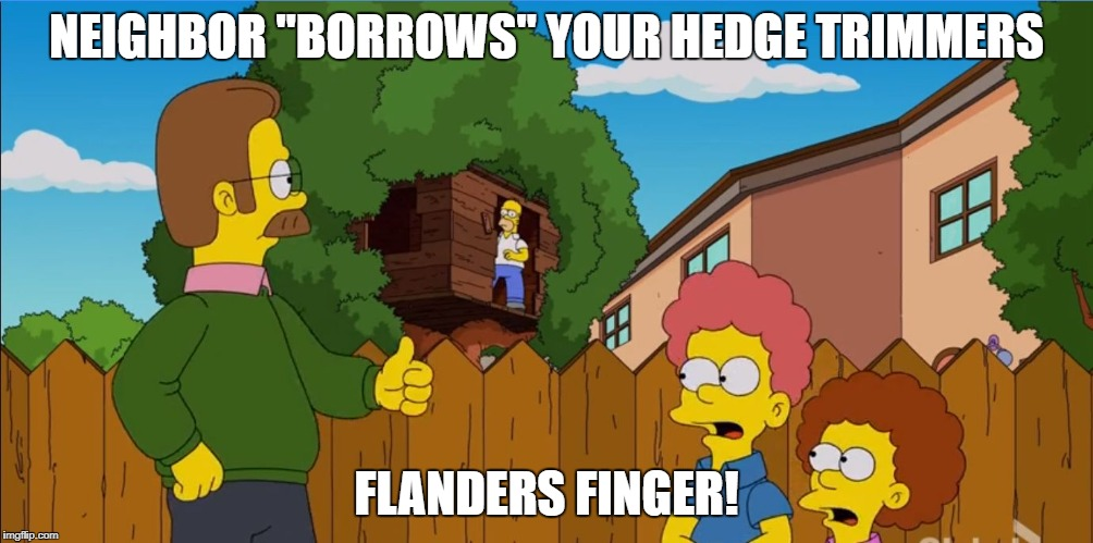 "flanders finger | NEIGHBOR ""BORROWS"" YOUR HEDGE TRIMMERS FLANDERS FINGER! 