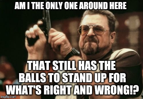 Am I The Only One Around Here Meme | AM I THE ONLY ONE AROUND HERE THAT STILL HAS THE BALLS TO STAND UP FOR WHAT'S RIGHT AND WRONG!? | image tagged in memes,am i the only one around here,justice,social justice warrior,injustice,stand up | made w/ Imgflip meme maker