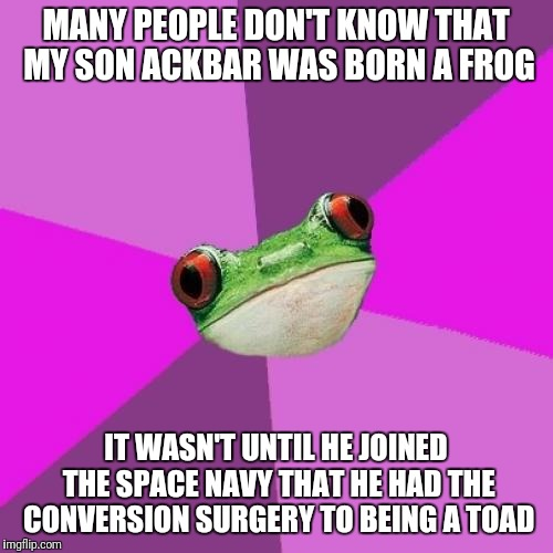 I'm Happy He Made Admiral.  But Family Reunions Are Quite Embarassing. | MANY PEOPLE DON'T KNOW THAT MY SON ACKBAR WAS BORN A FROG IT WASN'T UNTIL HE JOINED THE SPACE NAVY THAT HE HAD THE CONVERSION SURGERY TO BEI | image tagged in memes,foul bachelorette frog,admiral ackbar,star wars,frog,toad | made w/ Imgflip meme maker
