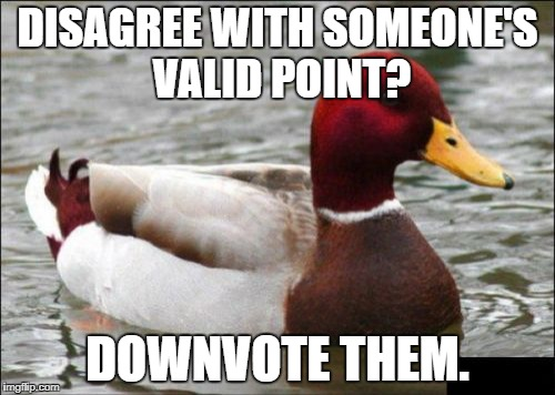 Malicious Advice Mallard | DISAGREE WITH SOMEONE'S VALID POINT? DOWNVOTE THEM. | image tagged in memes,malicious advice mallard,AdviceAnimals | made w/ Imgflip meme maker
