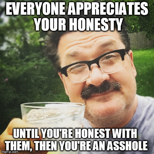 Everyone appreciates honesty | EVERYONE APPRECIATES YOUR HONESTY UNTIL YOU'RE HONEST WITH THEM, THEN YOU'RE AN ASSHOLE | image tagged in dan,meme,honesty,gin and tonic | made w/ Imgflip meme maker