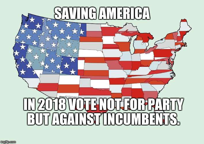 United States of America | SAVING AMERICA IN 2018 VOTE NOT FOR PARTY BUT AGAINST INCUMBENTS. | image tagged in united states of america | made w/ Imgflip meme maker