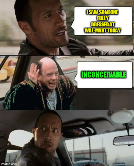 The Rock Driving Inconceivable  | I SAW SOMEONE FULLY DRESSED AT WAL-MART TODAY INCONCEIVABLE | image tagged in the rock driving inconceivable | made w/ Imgflip meme maker