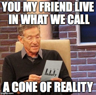 Maury Lie Detector Meme | YOU MY FRIEND LIVE IN WHAT WE CALL A CONE OF REALITY | image tagged in memes,maury lie detector | made w/ Imgflip meme maker