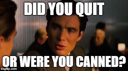 DID YOU QUIT OR WERE YOU CANNED? | made w/ Imgflip meme maker