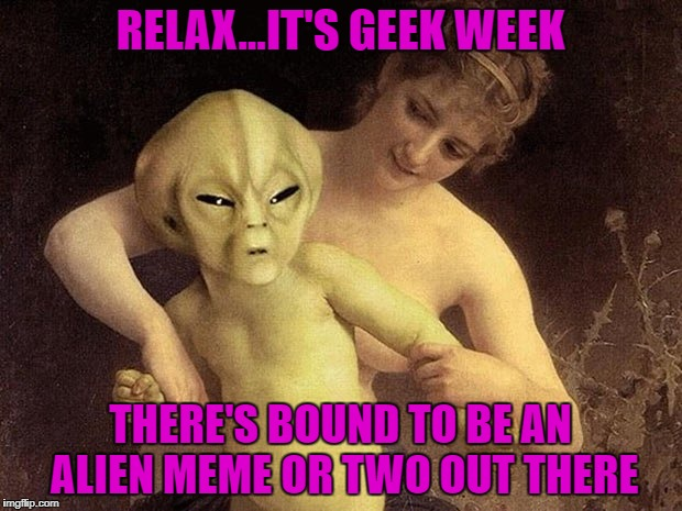 Geek Week, Jan 7-13, a JBmemegeek & KenJ event! Submit anything and everything geek! | RELAX...IT'S GEEK WEEK THERE'S BOUND TO BE AN ALIEN MEME OR TWO OUT THERE | image tagged in angry alien,memes,alien,geek week,funny,hold me back | made w/ Imgflip meme maker