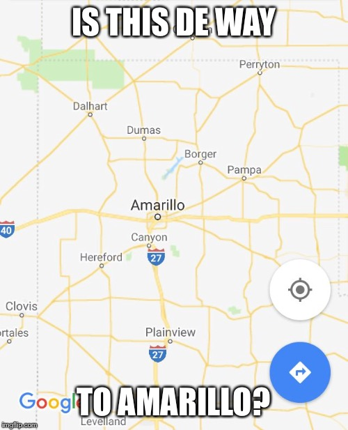 IS THIS DE WAY TO AMARILLO? | image tagged in amarillo | made w/ Imgflip meme maker