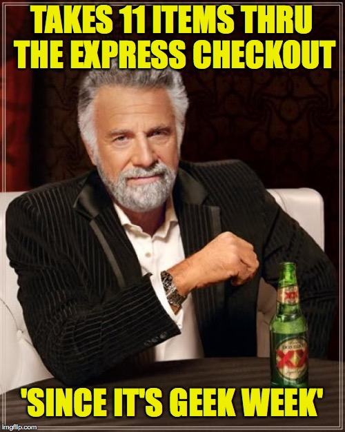 The Most Interesting Man In The World Meme | TAKES 11 ITEMS THRU THE EXPRESS CHECKOUT 'SINCE IT'S GEEK WEEK' | image tagged in memes,the most interesting man in the world | made w/ Imgflip meme maker