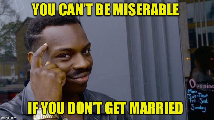 Roll Safe Think About It Meme | YOU CAN'T BE MISERABLE IF YOU DON'T GET MARRIED | image tagged in memes,roll safe think about it | made w/ Imgflip meme maker