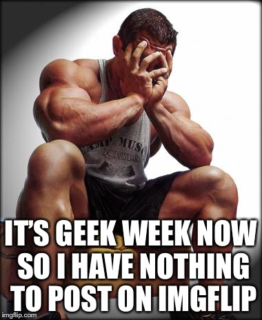 Depressed Bodybuilder | IT'S GEEK WEEK NOW SO I HAVE NOTHING TO POST ON IMGFLIP | image tagged in depressed bodybuilder,geek week,memes | made w/ Imgflip meme maker