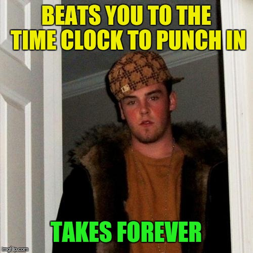 Scumbag co-worker | BEATS YOU TO THE TIME CLOCK TO PUNCH IN TAKES FOREVER | image tagged in memes,scumbag steve | made w/ Imgflip meme maker