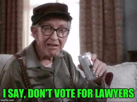 I SAY, DON'T VOTE FOR LAWYERS | made w/ Imgflip meme maker