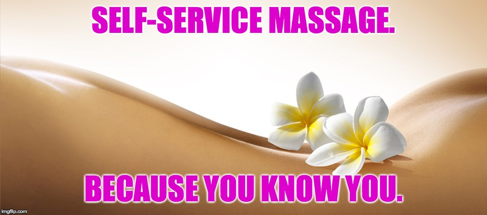 SELF-SERVICE MASSAGE. BECAUSE YOU KNOW YOU. | made w/ Imgflip meme maker