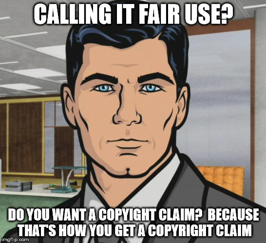 Archer ants | CALLING IT FAIR USE? DO YOU WANT A COPYIGHT CLAIM?  BECAUSE THAT'S HOW YOU GET A COPYRIGHT CLAIM | image tagged in archer ants | made w/ Imgflip meme maker