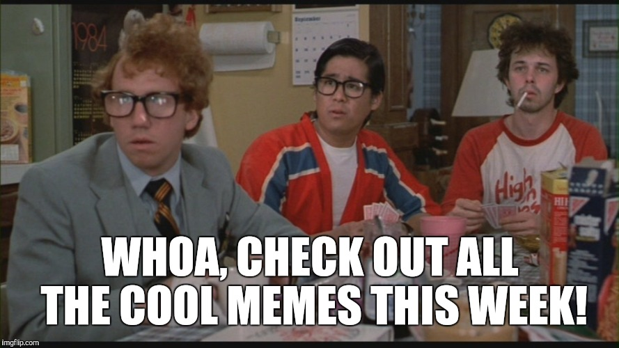 Geek Week, Jan 7-13, a JBmemegeek & KenJ event! Submit anything and everything geek!  | WHOA, CHECK OUT ALL THE COOL MEMES THIS WEEK! | image tagged in jbmemegeek,revenge of the nerds,geek week,geeks,geeks dorks nerds fight,nerds | made w/ Imgflip meme maker