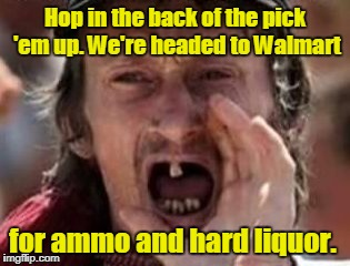 Hop in the back of the pick 'em up. We're headed to Walmart for ammo and hard liquor. | made w/ Imgflip meme maker