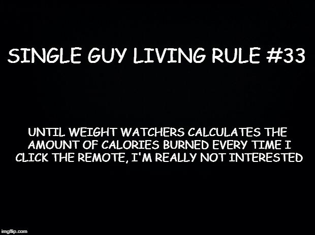 Black background | SINGLE GUY LIVING RULE #33 UNTIL WEIGHT WATCHERS CALCULATES THE AMOUNT OF CALORIES BURNED EVERY TIME I CLICK THE REMOTE, I'M REALLY NOT INTE | image tagged in black background | made w/ Imgflip meme maker